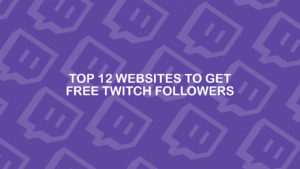 Top 12 Websites to Get Free Twitch Followers